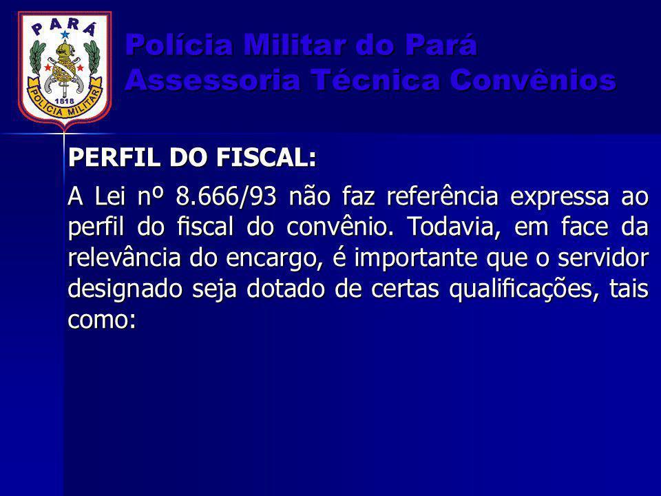 Polícia Militar do Pará Assessoria Técnica Convênios PERFIL DO FISCAL: A Lei nº 8.666/93 não faz referência expressa ao perfil do fiscal do convênio. T