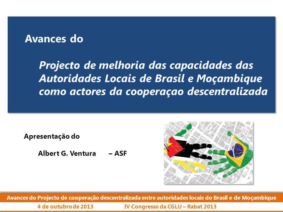 Eixos de ação: Avances do Projecto de cooperação descentralizada entre autoridades locais do Brasil e de Moçambique IV Congresso da CGLU – Rabat 20134 de outubro de 2013 Gestão Urbana e Territorial Cadastro Inclusivo Orçamento Participativo