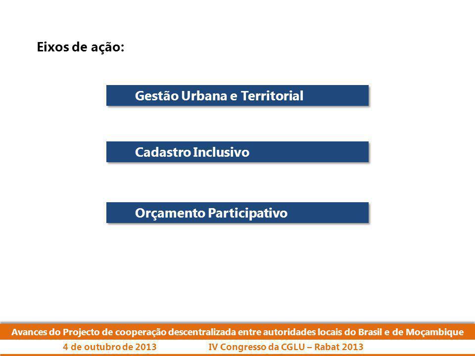 Eixos de ação: Avances do Projecto de cooperação descentralizada entre autoridades locais do Brasil e de Moçambique IV Congresso da CGLU – Rabat 20134