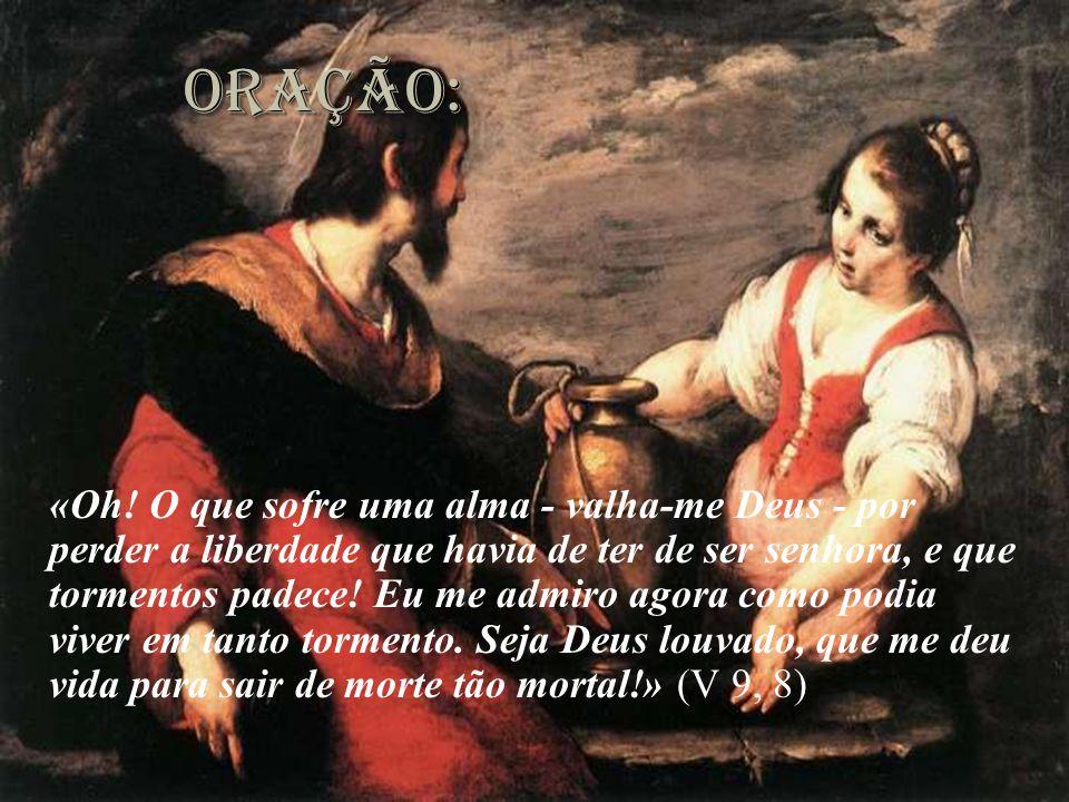 oração: «Oh! O que sofre uma alma - valha-me Deus - por perder a liberdade que havia de ter de ser senhora, e que tormentos padece! Eu me admiro agora