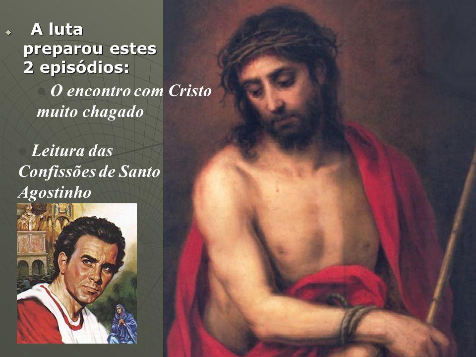  A luta preparou estes 2 episódios: O encontro com Cristo muito chagado Leitura das Confissões de Santo Agostinho
