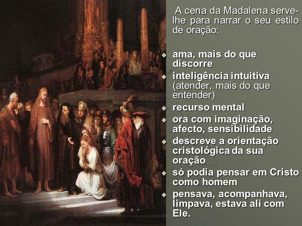 A cena da Madalena serve- lhe para narrar o seu estilo de oração: A cena da Madalena serve- lhe para narrar o seu estilo de oração:  ama, mais do que