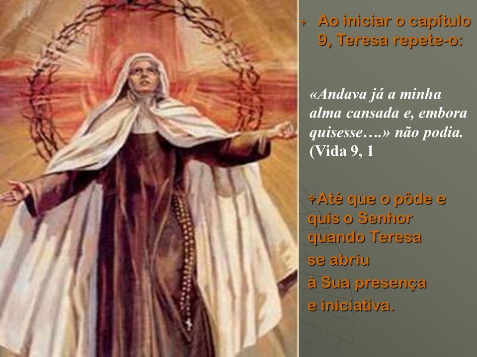 Ao iniciar o capítulo 9, Teresa repete-o:  Até que o pôde e quis o Senhor quando Teresa se abriu à Sua presença e iniciativa. «Andava já a minha al