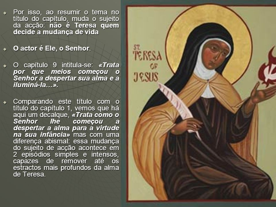ESQUEMA: 1º episódio: encontro com uma imagem de Jesus (1-3) encontro com uma imagem de Jesus (1-3) Orientação cristológica da sua oração (4-6)Orientação cristológica da sua oração (4-6) 2º episódio: leitura das Confissões de Sto Agostinho (7-8) leitura das Confissões de Sto Agostinho (7-8) mudança interior de Teresa (9) mudança interior de Teresa (9)Epílogo: Início de vida nova: crescem as mercês do Senhor (9)Início de vida nova: crescem as mercês do Senhor (9)