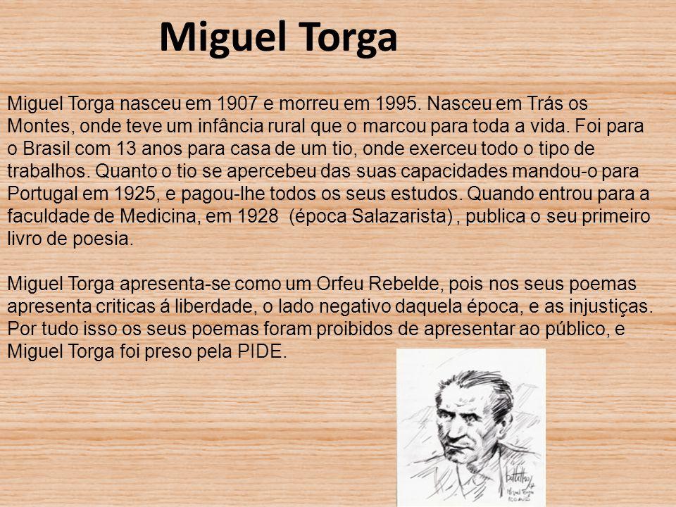 Miguel Torga nasceu em 1907 e morreu em 1995. Nasceu em Trás os Montes, onde teve um infância rural que o marcou para toda a vida. Foi para o Brasil c