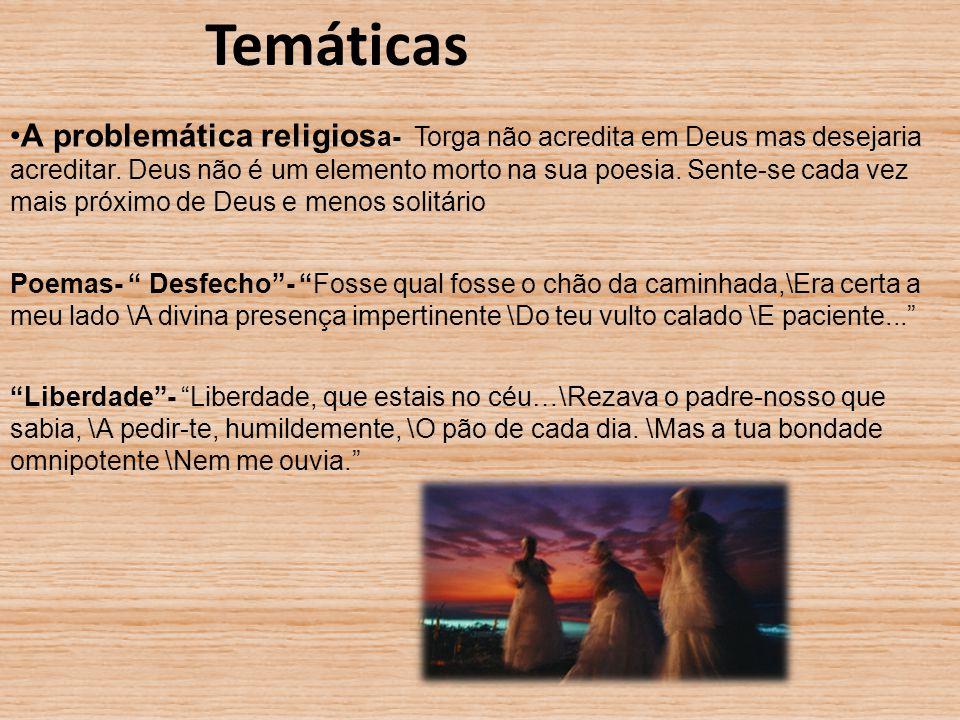 Temáticas A problemática religios a- Torga não acredita em Deus mas desejaria acreditar. Deus não é um elemento morto na sua poesia. Sente-se cada vez