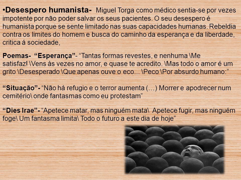 Desespero humanista- Miguel Torga como médico sentia-se por vezes impotente por não poder salvar os seus pacientes. O seu desespero é humanista porque