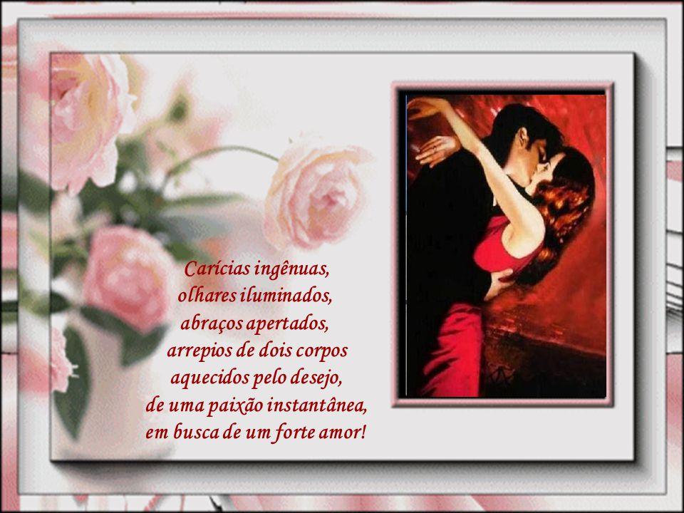 Carícias ingênuas, olhares iluminados, abraços apertados, arrepios de dois corpos aquecidos pelo desejo, de uma paixão instantânea, em busca de um forte amor!