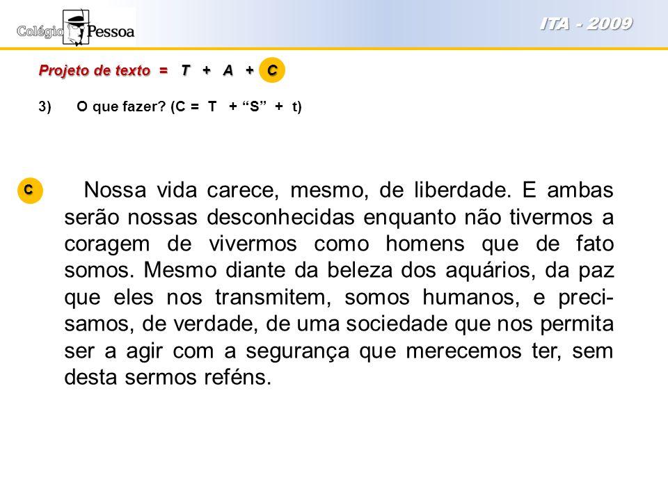 """3) O que fazer? (C = T + """"S"""" + t) Projeto de texto = T + A + C ITA - 2009 Nossa vida carece, mesmo, de liberdade. E ambas serão nossas desconhecidas e"""