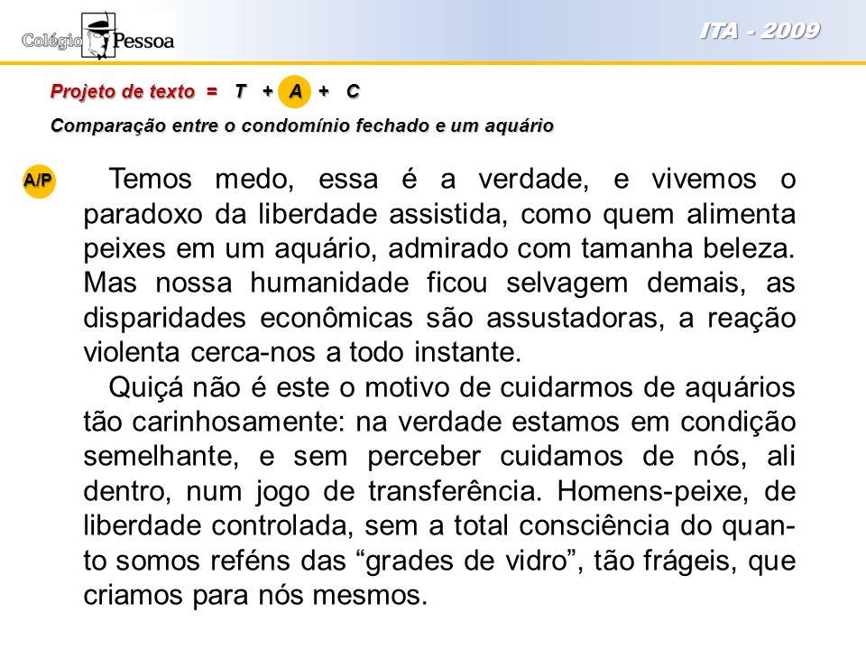 Projeto de texto = T + A + C ITA - 2009 Temos medo, essa é a verdade, e vivemos o paradoxo da liberdade assistida, como quem alimenta peixes em um aqu