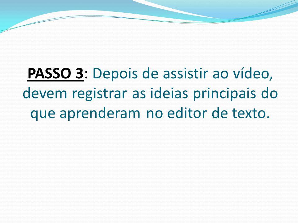 PASSO 3: Depois de assistir ao vídeo, devem registrar as ideias principais do que aprenderam no editor de texto.