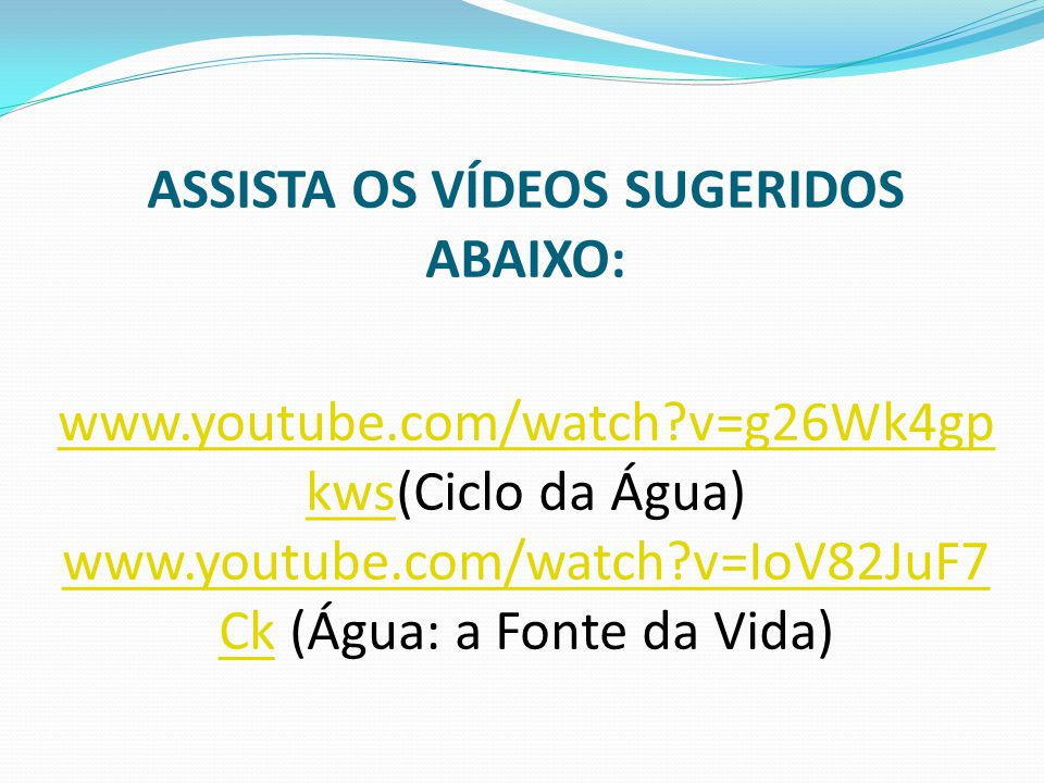 ASSISTA OS VÍDEOS SUGERIDOS ABAIXO: www.youtube.com/watch?v=g26Wk4gp kws(Ciclo da Água) www.youtube.com/watch?v=IoV82JuF7 Ck (Água: a Fonte da Vida) www.youtube.com/watch?v=g26Wk4gp kws www.youtube.com/watch?v=IoV82JuF7 Ck