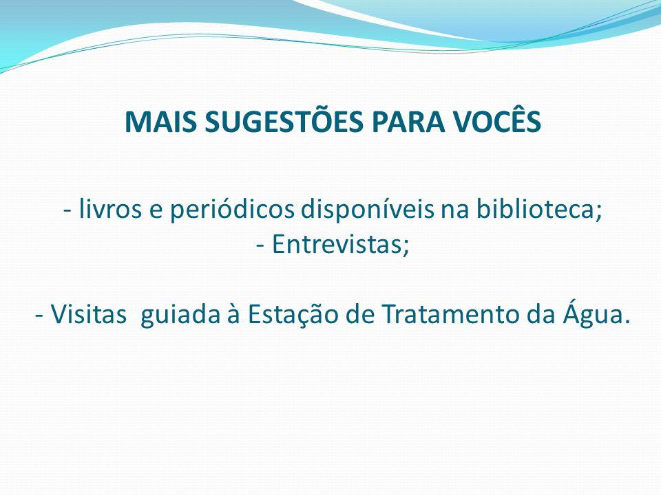 MAIS SUGESTÕES PARA VOCÊS - livros e periódicos disponíveis na biblioteca; - Entrevistas; - Visitas guiada à Estação de Tratamento da Água.
