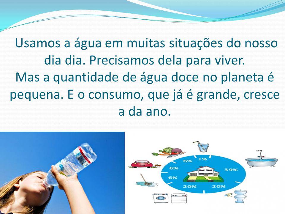 Usamos a água em muitas situações do nosso dia dia. Precisamos dela para viver. Mas a quantidade de água doce no planeta é pequena. E o consumo, que j