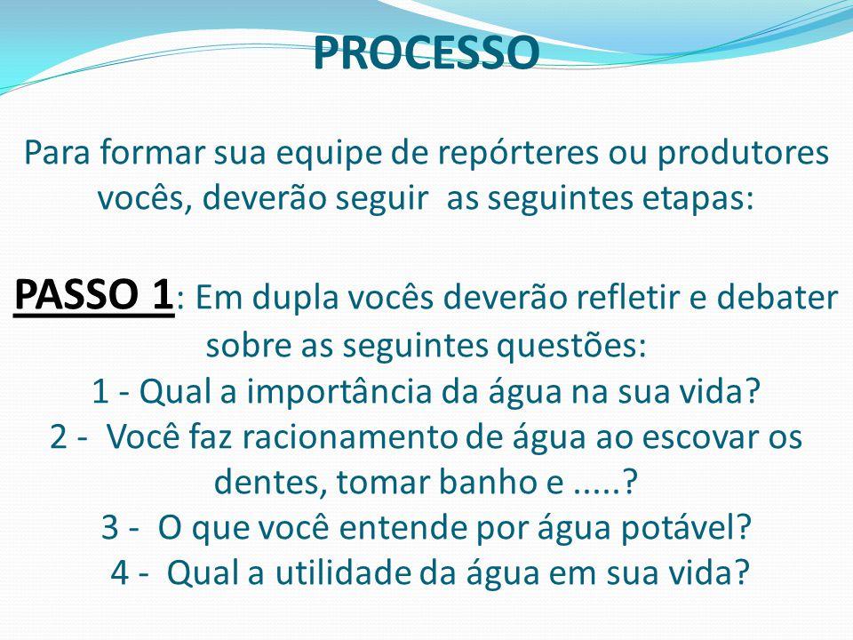 PROCESSO Para formar sua equipe de repórteres ou produtores vocês, deverão seguir as seguintes etapas: PASSO 1 : Em dupla vocês deverão refletir e deb