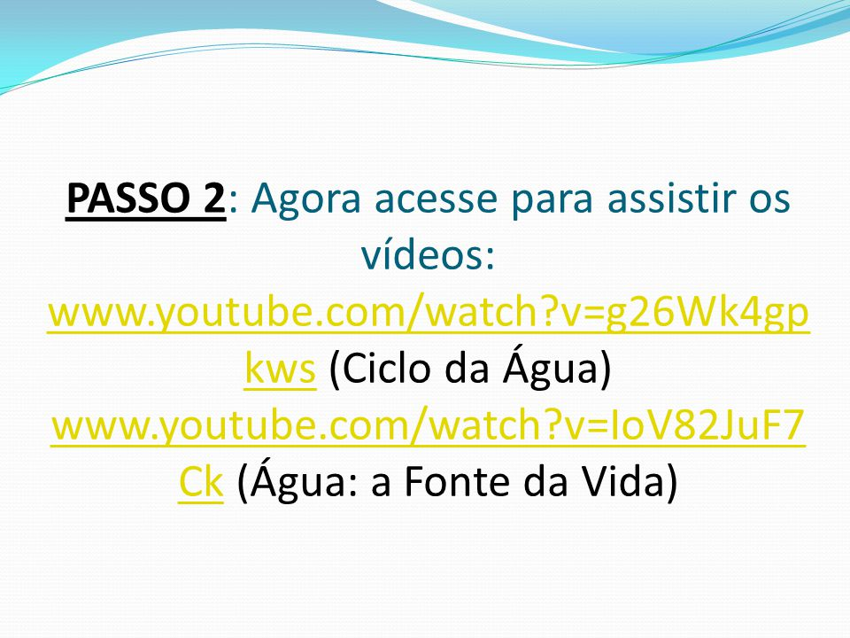PASSO 2: Agora acesse para assistir os vídeos: www.youtube.com/watch?v=g26Wk4gp kws (Ciclo da Água) www.youtube.com/watch?v=IoV82JuF7 Ck (Água: a Fonte da Vida) www.youtube.com/watch?v=g26Wk4gp kws www.youtube.com/watch?v=IoV82JuF7 Ck