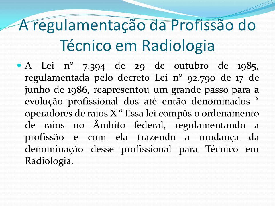 A regulamentação da Profissão do Técnico em Radiologia A Lei n° 7.394 de 29 de outubro de 1985, regulamentada pelo decreto Lei n° 92.790 de 17 de junh