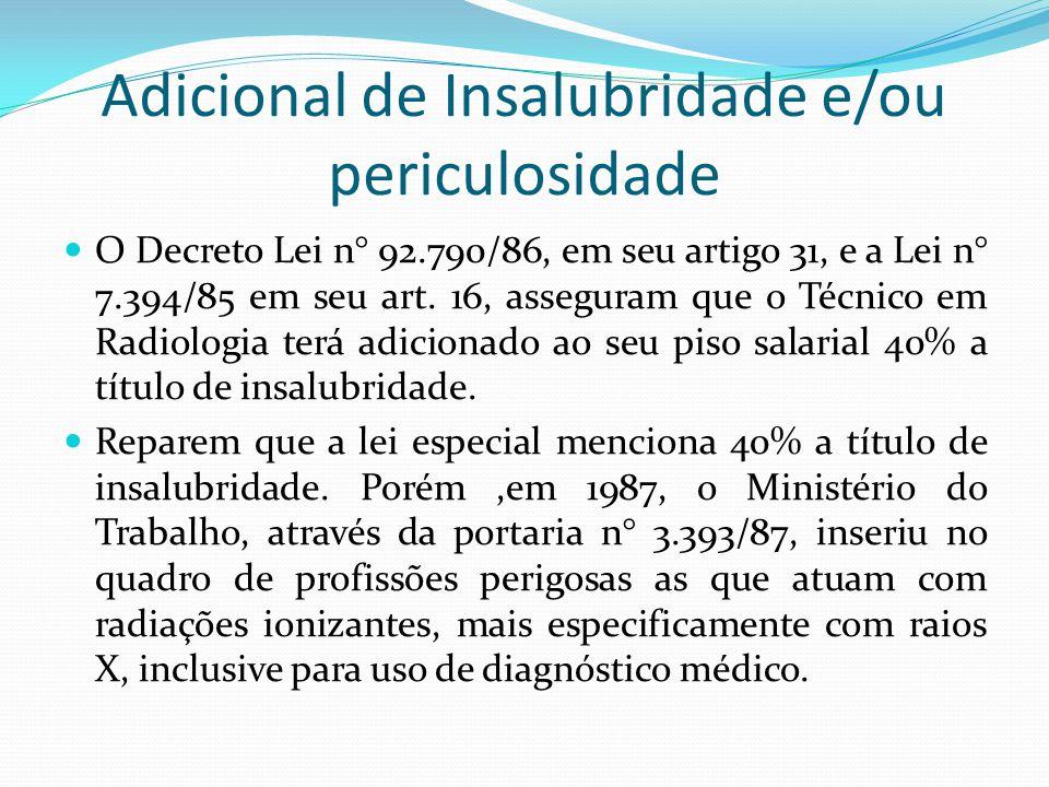 Adicional de Insalubridade e/ou periculosidade O Decreto Lei n° 92.790/86, em seu artigo 31, e a Lei n° 7.394/85 em seu art. 16, asseguram que o Técni