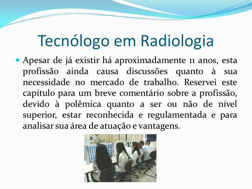 Tecnólogo em Radiologia Apesar de já existir há aproximadamente 11 anos, esta profissão ainda causa discussões quanto à sua necessidade no mercado de
