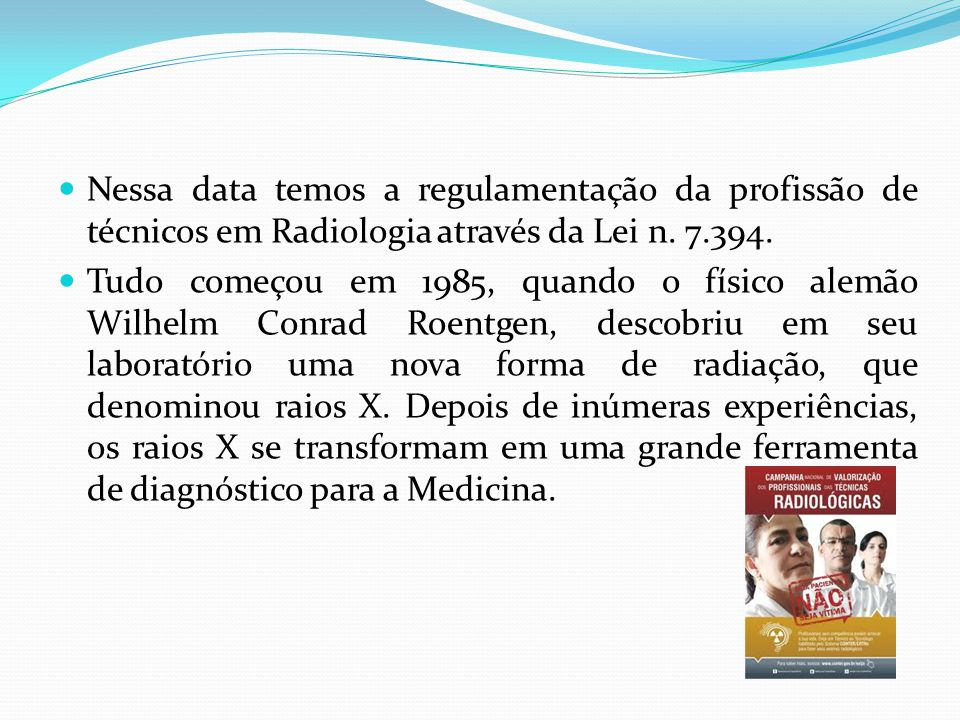 Nessa data temos a regulamentação da profissão de técnicos em Radiologia através da Lei n. 7.394. Tudo começou em 1985, quando o físico alemão Wilhelm