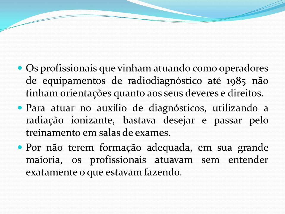 Os profissionais que vinham atuando como operadores de equipamentos de radiodiagnóstico até 1985 não tinham orientações quanto aos seus deveres e dire