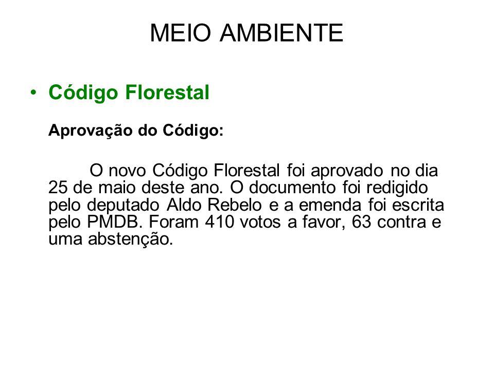 MEIO AMBIENTE Código Florestal Aprovação do Código: O novo Código Florestal foi aprovado no dia 25 de maio deste ano. O documento foi redigido pelo de