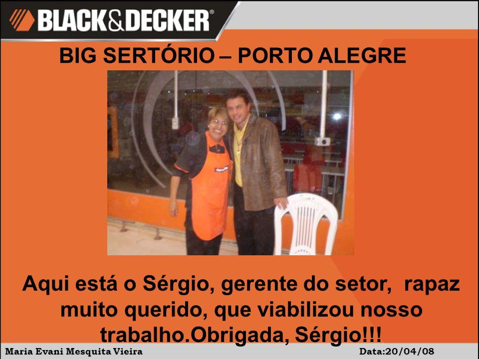 Maria Evani Mesquita Vieira Data:20/04/08 BIG SERTÓRIO – PORTO ALEGRE Aqui está o Sérgio, gerente do setor, rapaz muito querido, que viabilizou nosso trabalho.Obrigada, Sérgio!!!