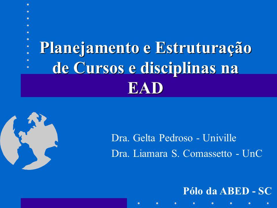 Planejamento e Estruturação de Cursos e disciplinas na EAD Dra. Gelta Pedroso - Univille Dra. Liamara S. Comassetto - UnC Pólo da ABED - SC