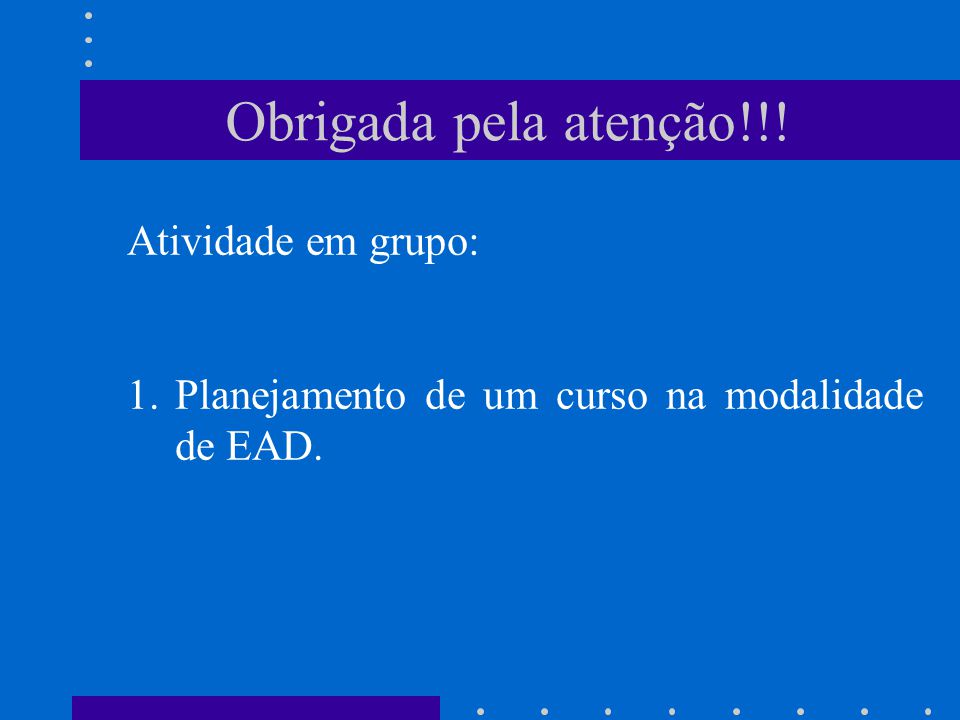 Obrigada pela atenção!!! Atividade em grupo: 1.Planejamento de um curso na modalidade de EAD.