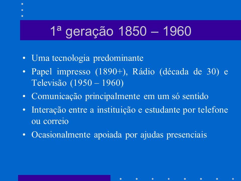 Múltiplas tecnologias sem o uso do computador Fitas de áudio, Televisão, Fitas de vídeo, Fax e Papel impresso Comunicação principalmente em um só sentido Interação entre a instituições e o estudante por telefone, fax ou correio Ocasionalmente apoiada por reuniões face-a-face 2ª geração 1960 – 1985
