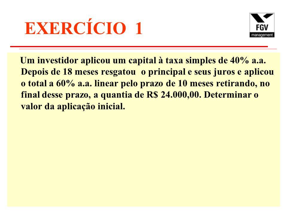 EXERCÍCIO 1 Um investidor aplicou um capital à taxa simples de 40% a.a. Depois de 18 meses resgatou o principal e seus juros e aplicou o total a 60% a