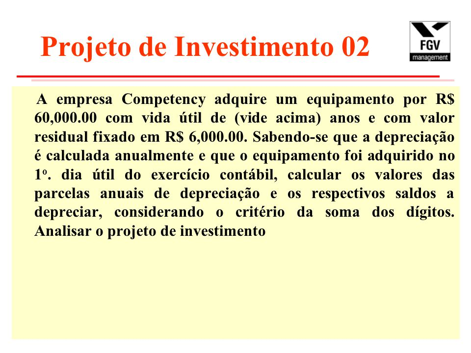 Projeto de Investimento 02 A empresa Competency adquire um equipamento por R$ 60,000.00 com vida útil de (vide acima) anos e com valor residual fixado em R$ 6,000.00.