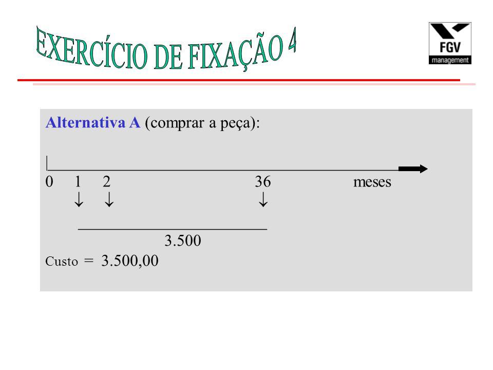 Alternativa A (comprar a peça): |___________________________________________ 0 1 2 36 meses    _______________________ 3.500 Custo = 3.500,00