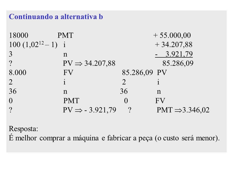 Continuando a alternativa b 18000 PMT + 55.000,00 100 (1,02 12 – 1) i + 34.207,88 3 n - 3.921,79 ? PV  34.207,88 85.286,09 8.000 FV 85.286,09 PV 2 i