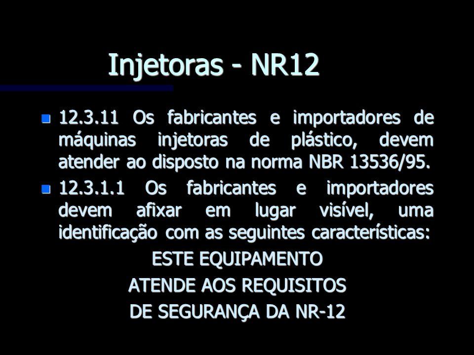 Injetoras - NR12 n 12.3.11 Os fabricantes e importadores de máquinas injetoras de plástico, devem atender ao disposto na norma NBR 13536/95. n 12.3.1.