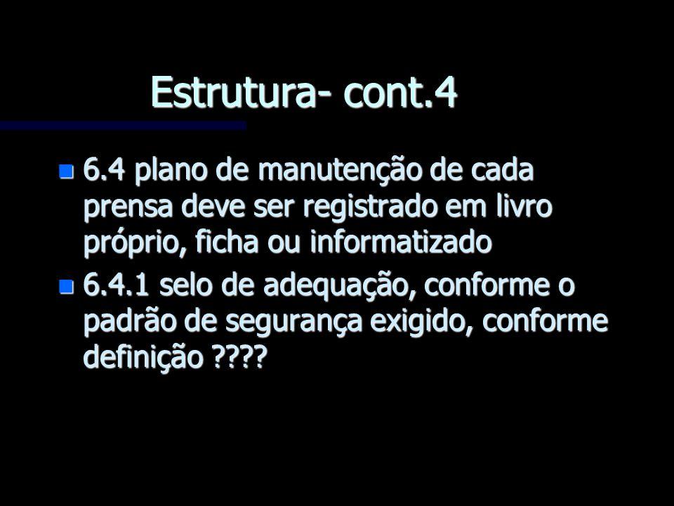 Estrutura- cont.4 n 6.4 plano de manutenção de cada prensa deve ser registrado em livro próprio, ficha ou informatizado n 6.4.1 selo de adequação, con