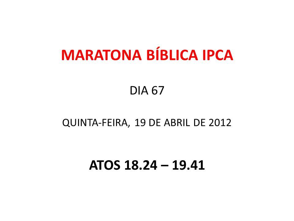 MARATONA BÍBLICA IPCA DIA 67 QUINTA-FEIRA, 19 DE ABRIL DE 2012 ATOS 18.24 – 19.41