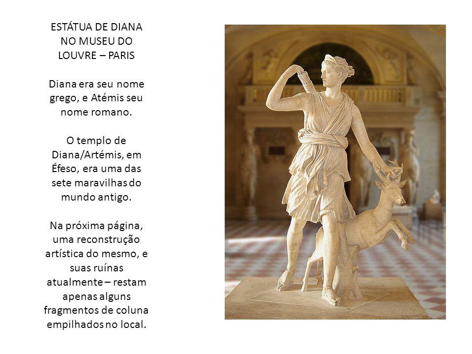 ESTÁTUA DE DIANA NO MUSEU DO LOUVRE – PARIS Diana era seu nome grego, e Atémis seu nome romano. O templo de Diana/Artémis, em Éfeso, era uma das sete
