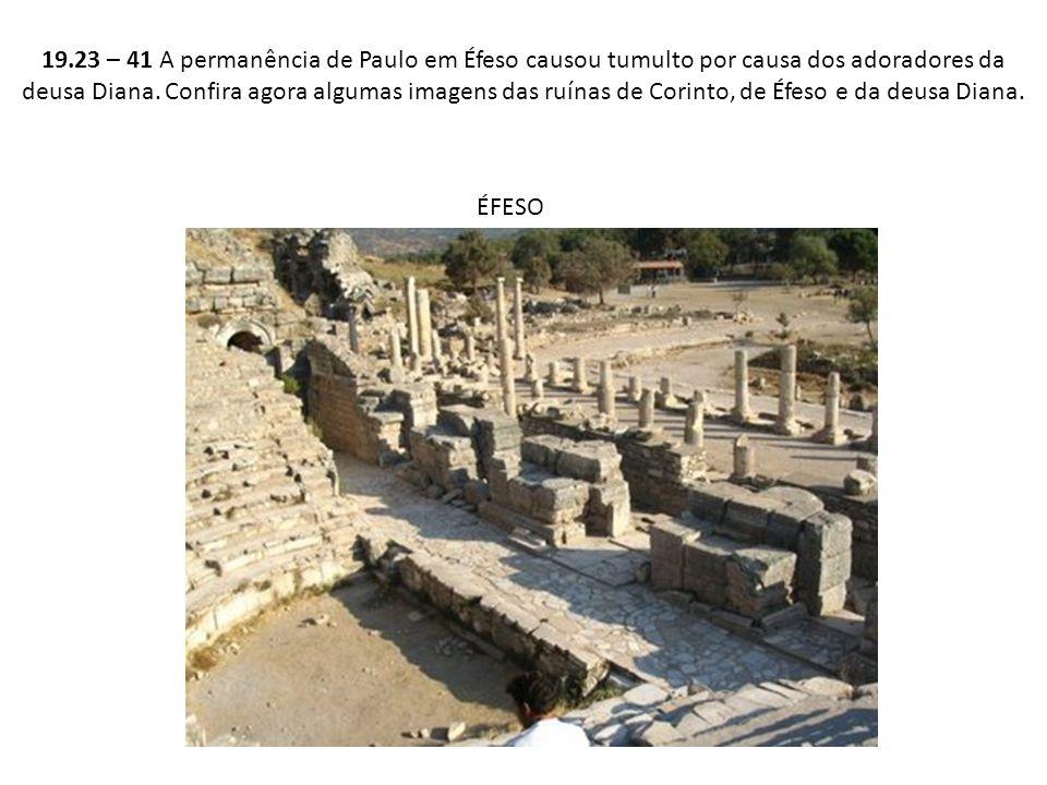 19.23 – 41 A permanência de Paulo em Éfeso causou tumulto por causa dos adoradores da deusa Diana. Confira agora algumas imagens das ruínas de Corinto