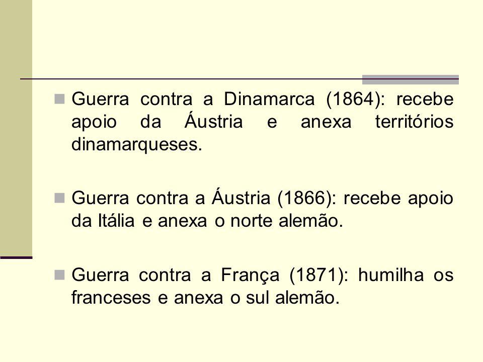 Guerra contra a Dinamarca (1864): recebe apoio da Áustria e anexa territórios dinamarqueses. Guerra contra a Áustria (1866): recebe apoio da Itália e