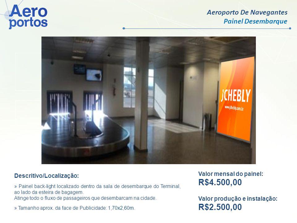 Aeroporto de Joinville Painel Desembarque Valor mensal por face: R$ 9.500,00 Valor produção e instalação: R$ 750,00 Valor mensal do painel: R$4.500,00 Valor produção e instalação: R$2.900,00 Descritivo/Localização: » Painel localizado dentro da sala de desembarque do Terminal.