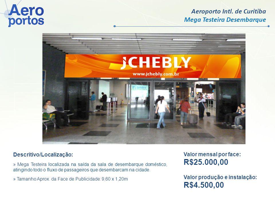 Aeroporto Intl. de Curitiba Mega Testeira Desembarque Valor mensal por face: R$25.000,00 Valor produção e instalação: R$4.500,00 Descritivo/Localizaçã