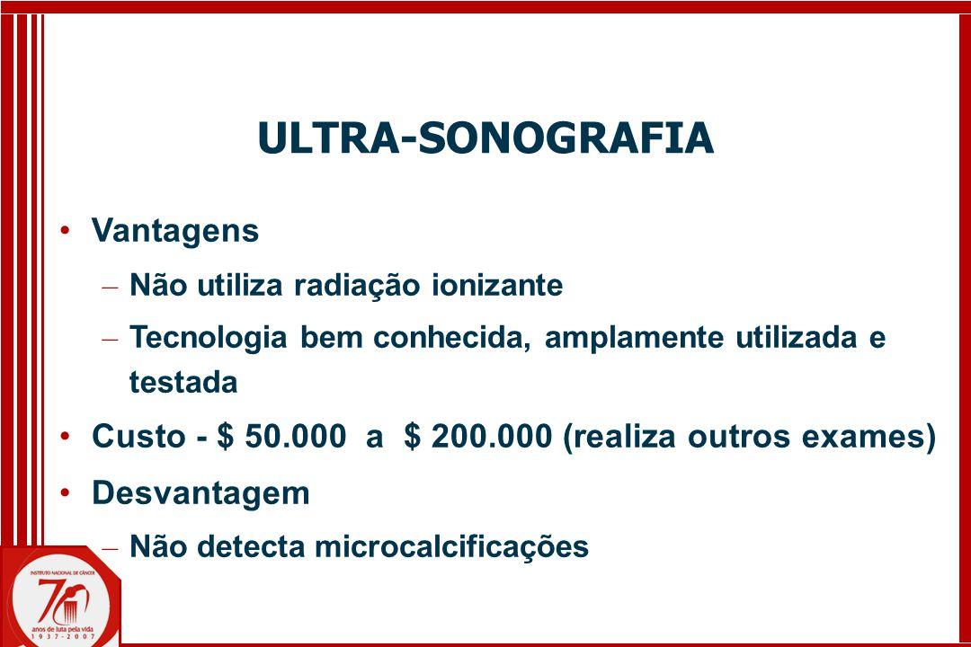 ULTRA-SONOGRAFIA Vantagens – Não utiliza radiação ionizante – Tecnologia bem conhecida, amplamente utilizada e testada Custo - $ 50.000 a $ 200.000 (realiza outros exames) Desvantagem – Não detecta microcalcificações