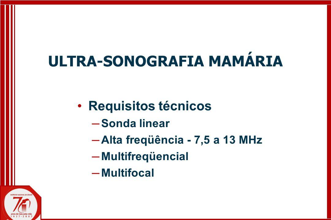 ULTRA-SONOGRAFIA MAMÁRIA Requisitos técnicos ─ Sonda linear ─ Alta freqüência - 7,5 a 13 MHz ─ Multifreqüencial ─ Multifocal