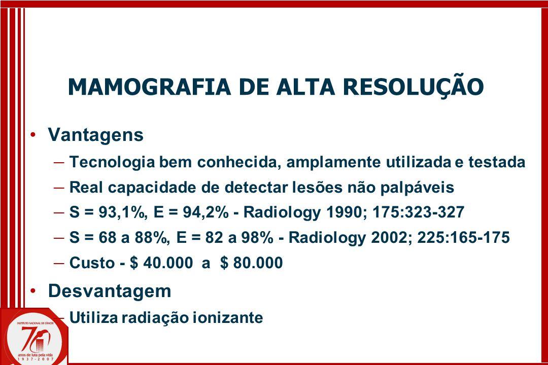 MAMOGRAFIA DE ALTA RESOLUÇÃO Vantagens ─ Tecnologia bem conhecida, amplamente utilizada e testada ─ Real capacidade de detectar lesões não palpáveis ─ S = 93,1%, E = 94,2% - Radiology 1990; 175:323-327 ─ S = 68 a 88%, E = 82 a 98% - Radiology 2002; 225:165-175 ─ Custo - $ 40.000 a $ 80.000 Desvantagem ─ Utiliza radiação ionizante