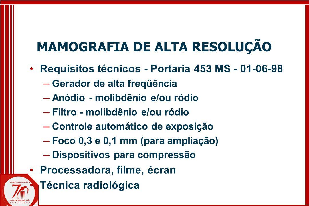 MAMOGRAFIA DE ALTA RESOLUÇÃO Requisitos técnicos - Portaria 453 MS - 01-06-98 ─ Gerador de alta freqüência ─ Anódio - molibdênio e/ou ródio ─ Filtro - molibdênio e/ou ródio ─ Controle automático de exposição ─ Foco 0,3 e 0,1 mm (para ampliação) ─ Dispositivos para compressão Processadora, filme, écran Técnica radiológica