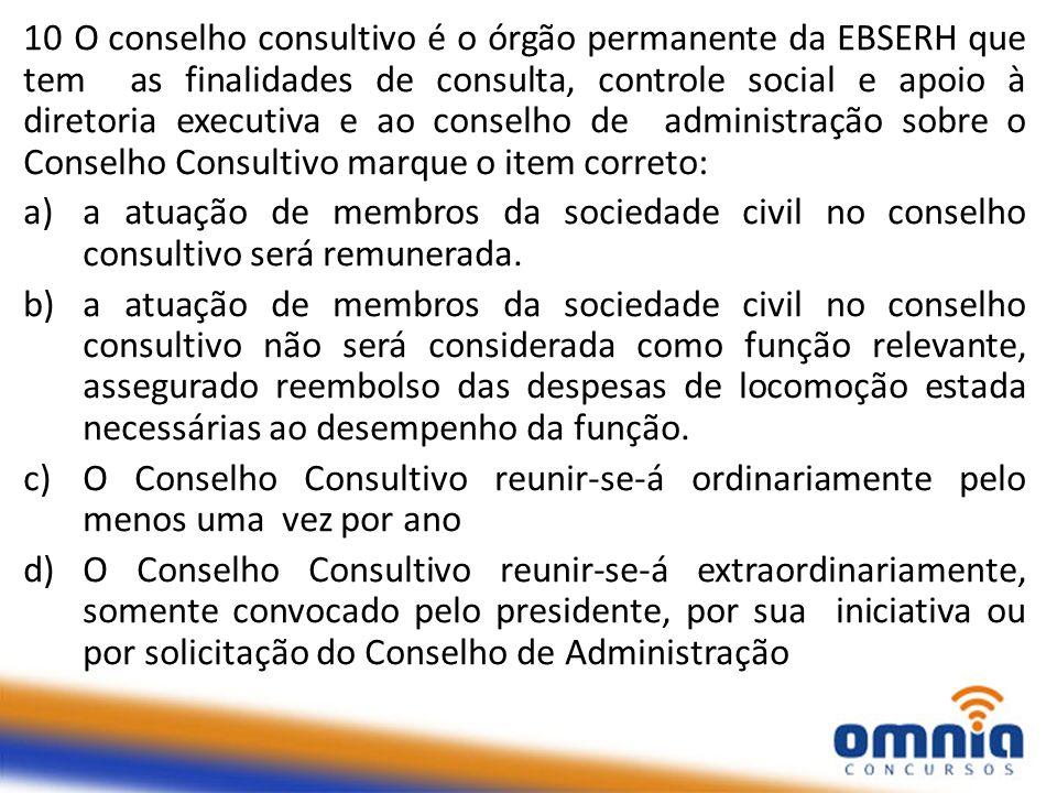10 O conselho consultivo é o órgão permanente da EBSERH que tem as finalidades de consulta, controle social e apoio à diretoria executiva e ao conselh