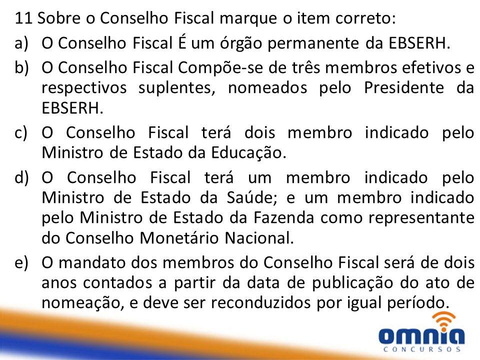 11 Sobre o Conselho Fiscal marque o item correto: a)O Conselho Fiscal É um órgão permanente da EBSERH. b)O Conselho Fiscal Compõe-se de três membros e