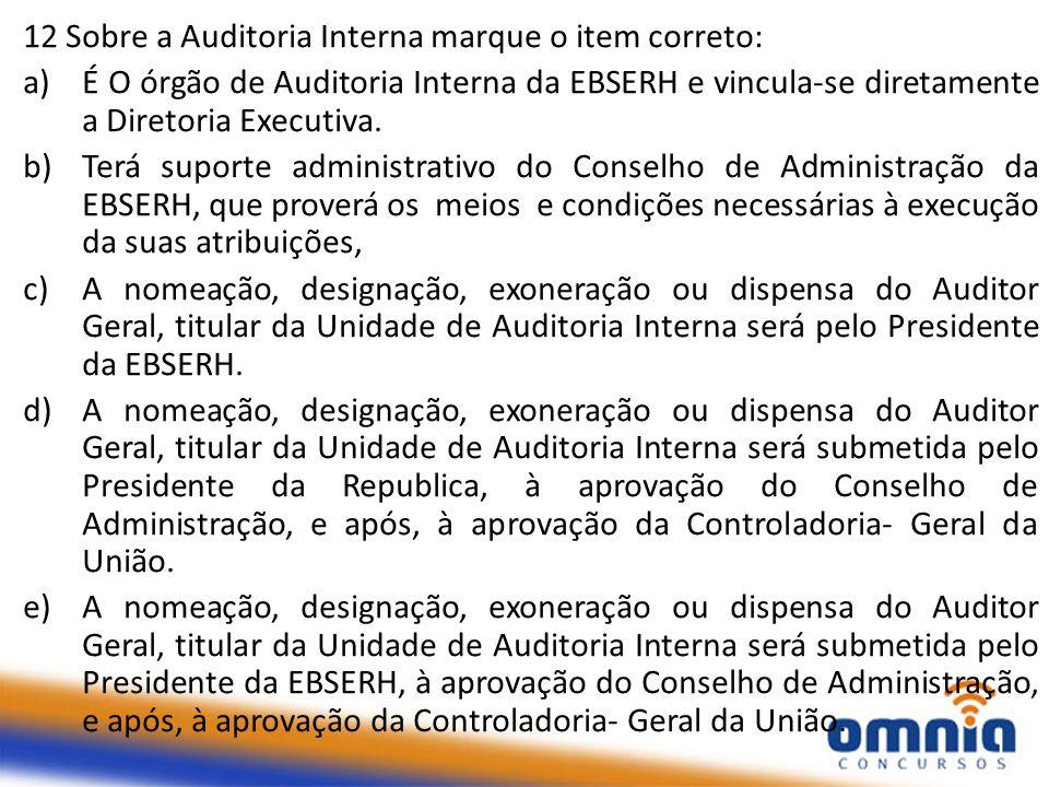 12 Sobre a Auditoria Interna marque o item correto: a)É O órgão de Auditoria Interna da EBSERH e vincula-se diretamente a Diretoria Executiva. b)Terá