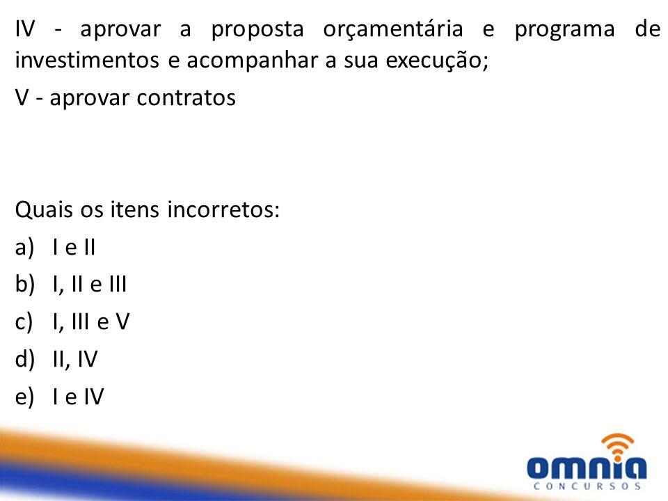 IV - aprovar a proposta orçamentária e programa de investimentos e acompanhar a sua execução; V - aprovar contratos Quais os itens incorretos: a)I e I